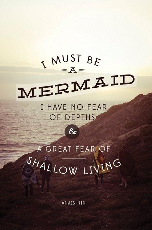 I must be a mermaid. I have no fear of depths and a great fear of shallow living Picture Quote #1