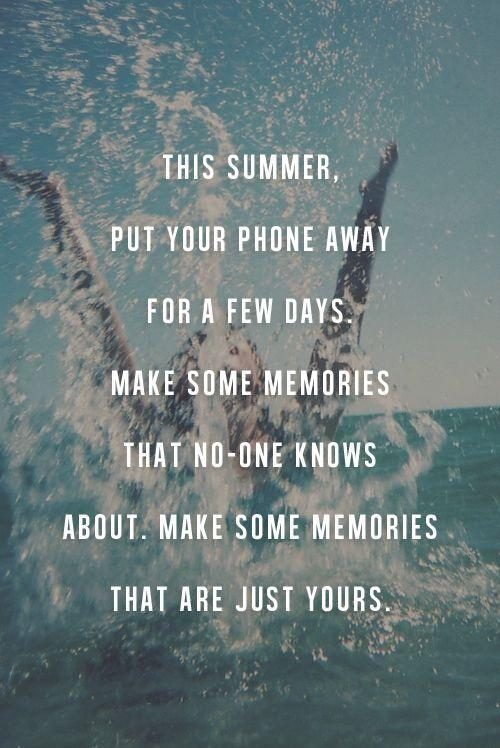 This summer, put your phone away for a few days. Make some memories that no one know about. Make some memories that are just yours Picture Quote #1