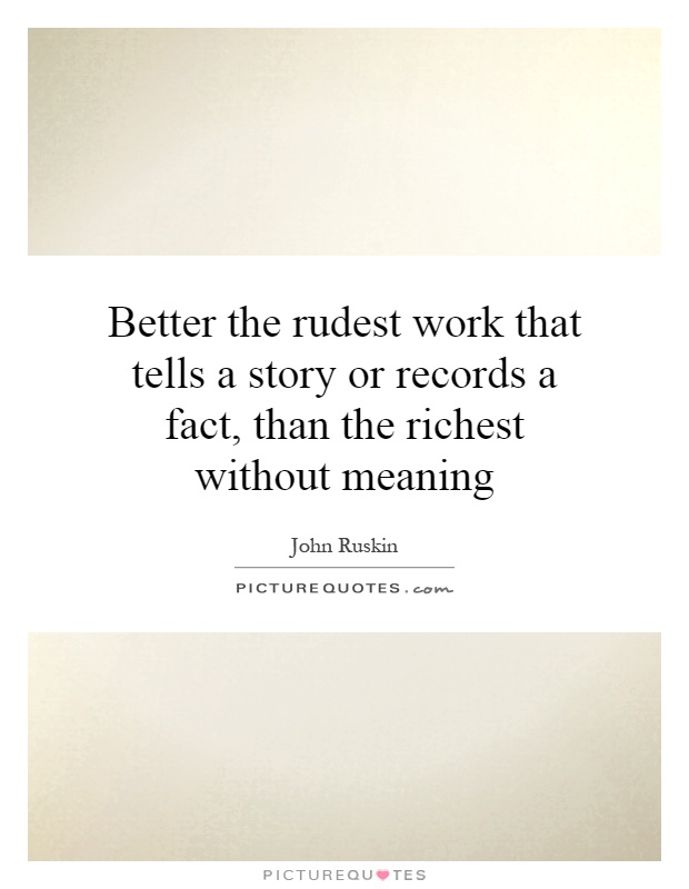 Better the rudest work that tells a story or records a fact, than the richest without meaning Picture Quote #1
