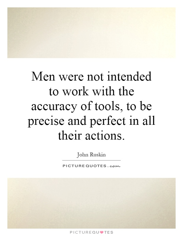 Men were not intended to work with the accuracy of tools, to be precise and perfect in all their actions Picture Quote #1