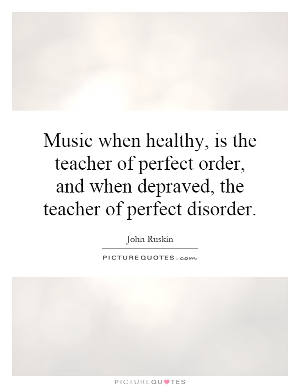 Music when healthy, is the teacher of perfect order, and when depraved, the teacher of perfect disorder Picture Quote #1