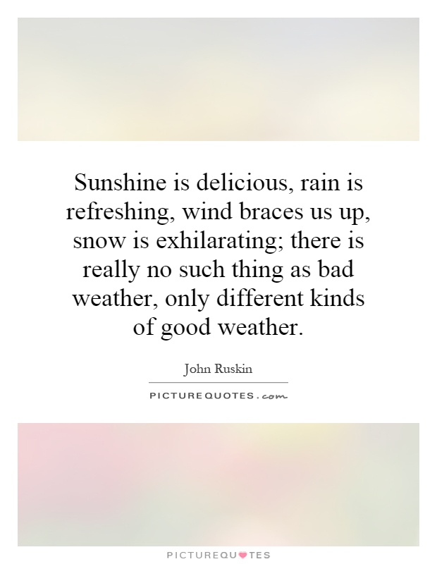 Sunshine is delicious, rain is refreshing, wind braces us up, snow is exhilarating; there is really no such thing as bad weather, only different kinds of good weather Picture Quote #1