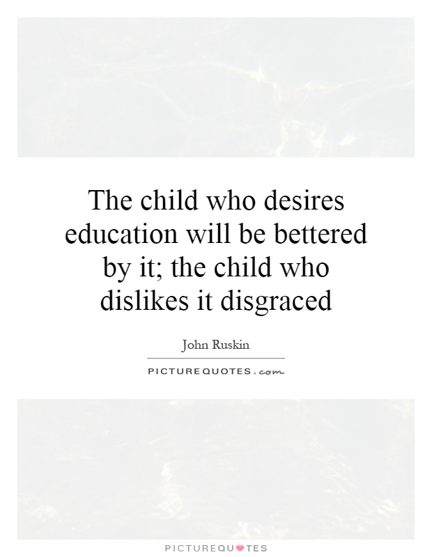 The child who desires education will be bettered by it; the child who dislikes it disgraced Picture Quote #1