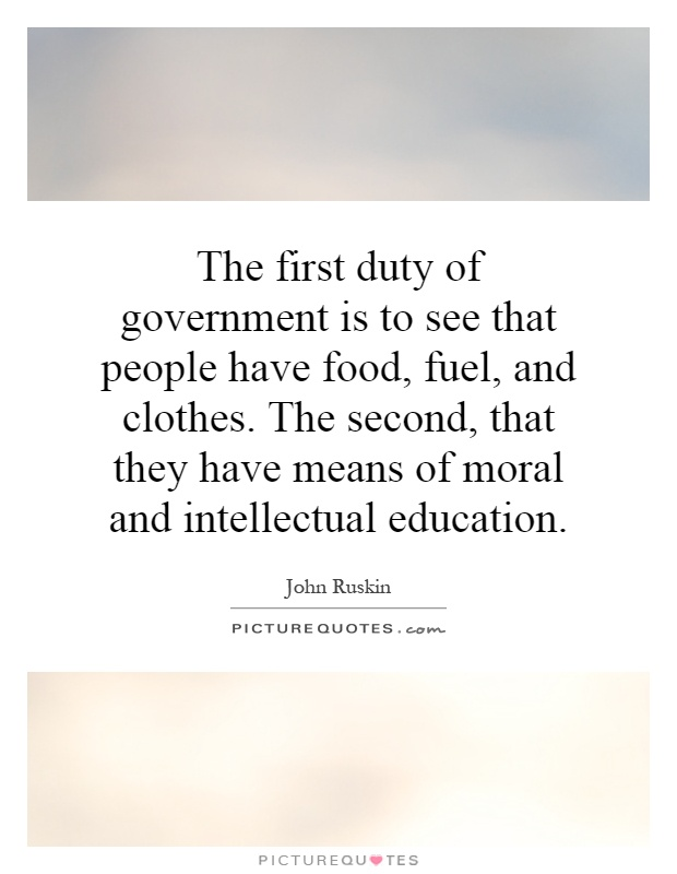 The first duty of government is to see that people have food, fuel, and clothes. The second, that they have means of moral and intellectual education Picture Quote #1