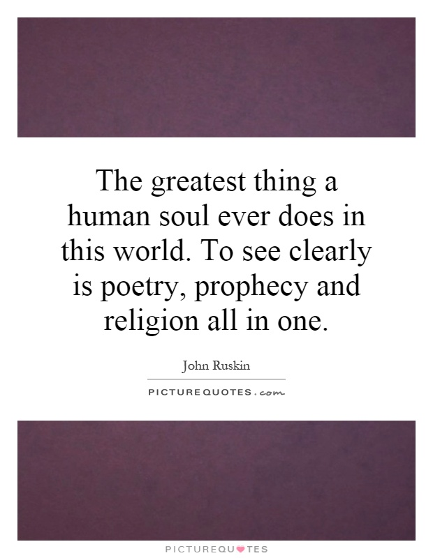 The greatest thing a human soul ever does in this world. To see clearly is poetry, prophecy and religion all in one Picture Quote #1