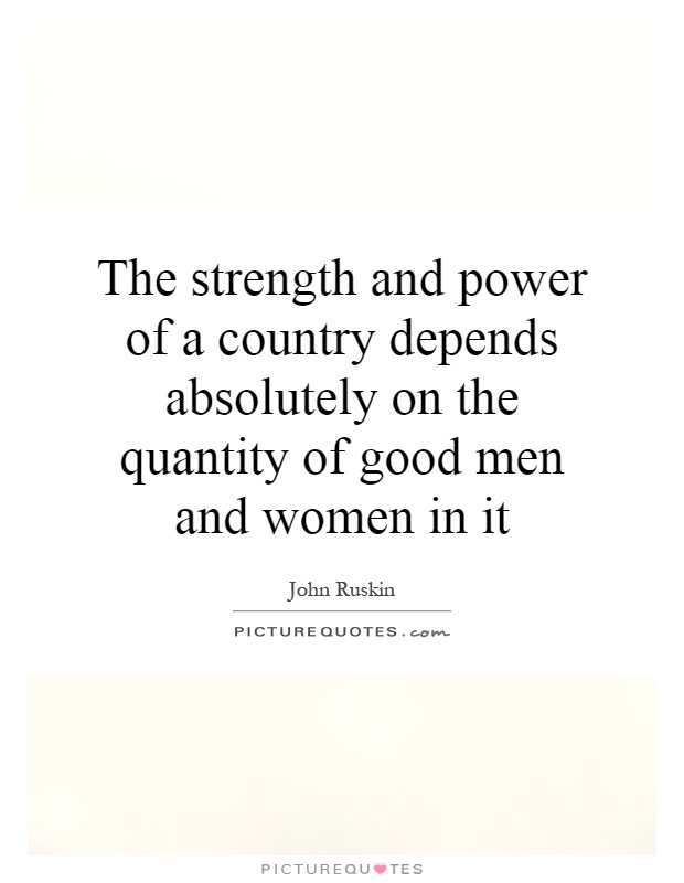The strength and power of a country depends absolutely on the quantity of good men and women in it Picture Quote #1