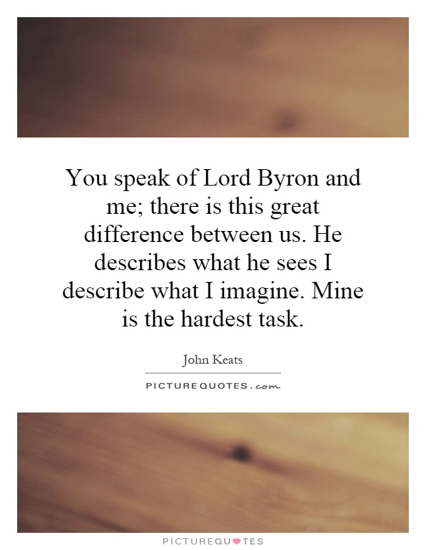 You speak of Lord Byron and me; there is this great difference between us. He describes what he sees I describe what I imagine. Mine is the hardest task Picture Quote #1