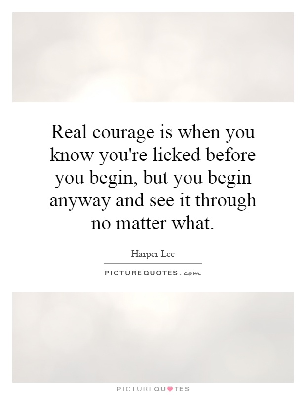 Real courage is when you know you're licked before you begin, but you begin anyway and see it through no matter what Picture Quote #1