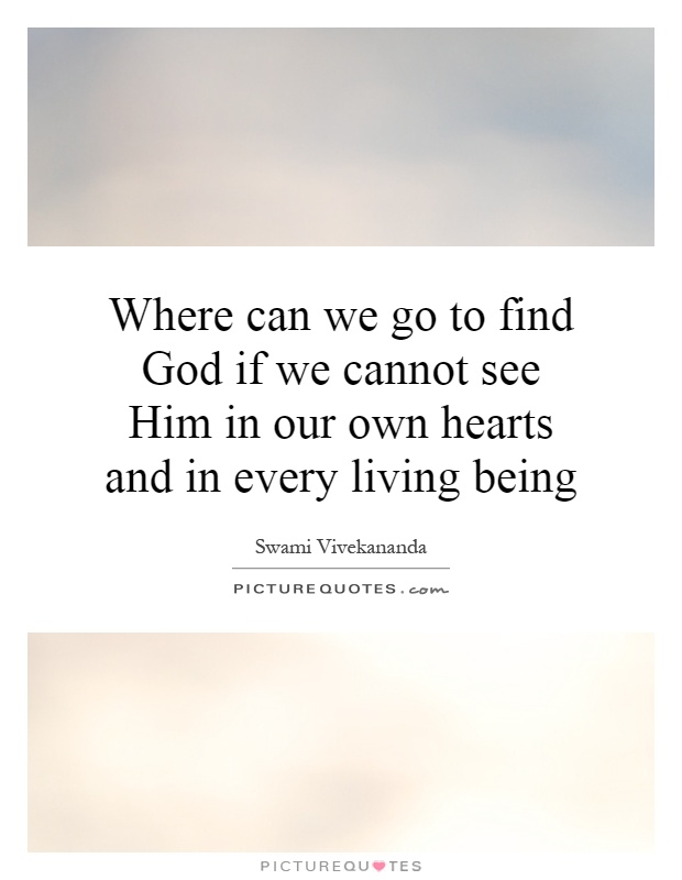 Where can we go to find God if we cannot see Him in our own hearts and in every living being Picture Quote #1