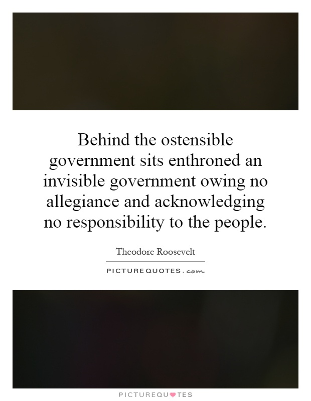 Behind the ostensible government sits enthroned an invisible government owing no allegiance and acknowledging no responsibility to the people Picture Quote #1