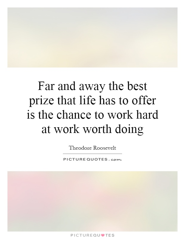 Far and away the best prize that life has to offer is the chance to work hard at work worth doing Picture Quote #1