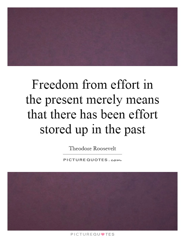 Freedom from effort in the present merely means that there has been effort stored up in the past Picture Quote #1