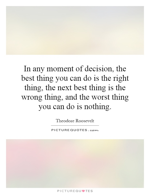 In any moment of decision, the best thing you can do is the right thing, the next best thing is the wrong thing, and the worst thing you can do is nothing Picture Quote #1