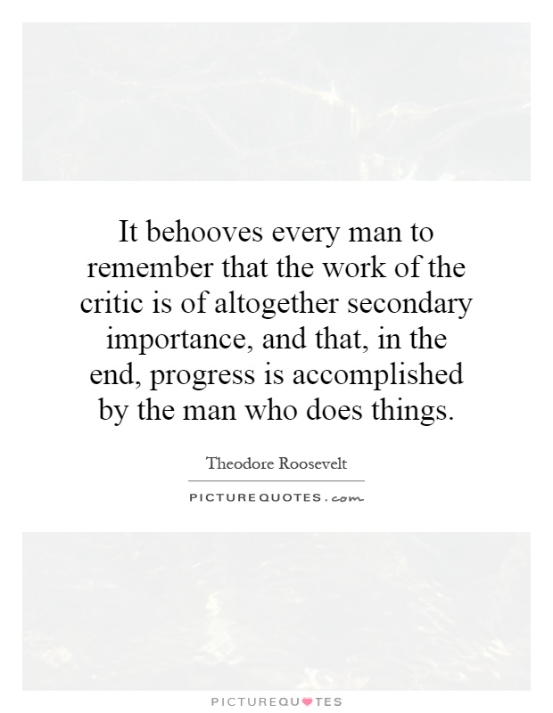 It behooves every man to remember that the work of the critic is of altogether secondary importance, and that, in the end, progress is accomplished by the man who does things Picture Quote #1