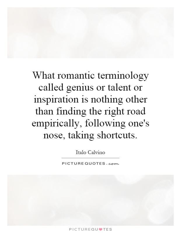 What romantic terminology called genius or talent or inspiration is nothing other than finding the right road empirically, following one's nose, taking shortcuts Picture Quote #1