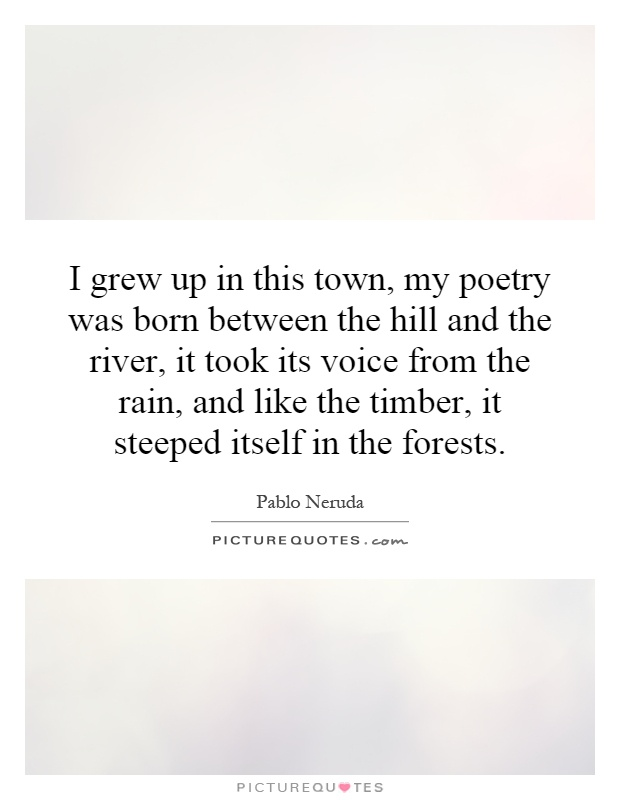 I grew up in this town, my poetry was born between the hill and the river, it took its voice from the rain, and like the timber, it steeped itself in the forests Picture Quote #1