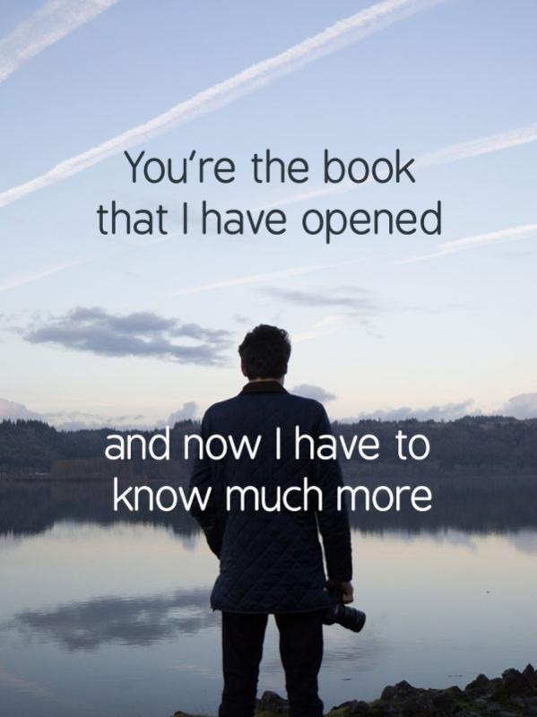 You're the book that I have opened and now I have to know so much more Picture Quote #1