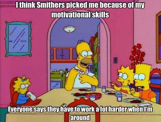 I think Smithers picked me because of my motivational skills. Everyone says they have to work a lot harder when I'm around Picture Quote #1