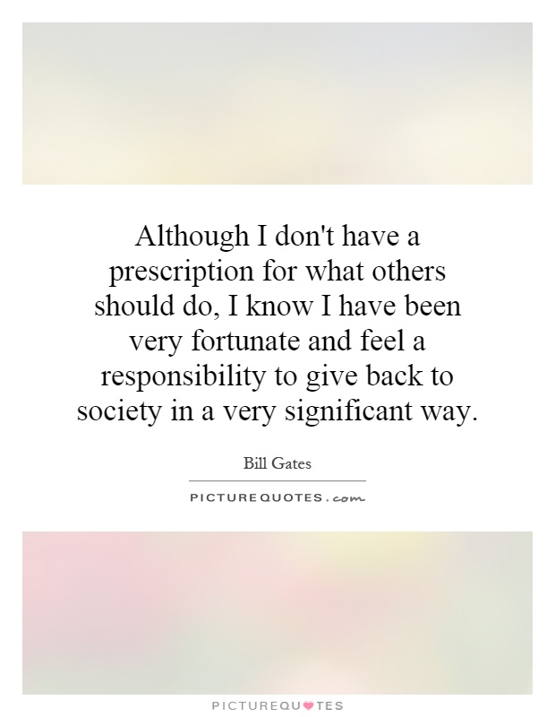 Although I don't have a prescription for what others should do, I know I have been very fortunate and feel a responsibility to give back to society in a very significant way Picture Quote #1
