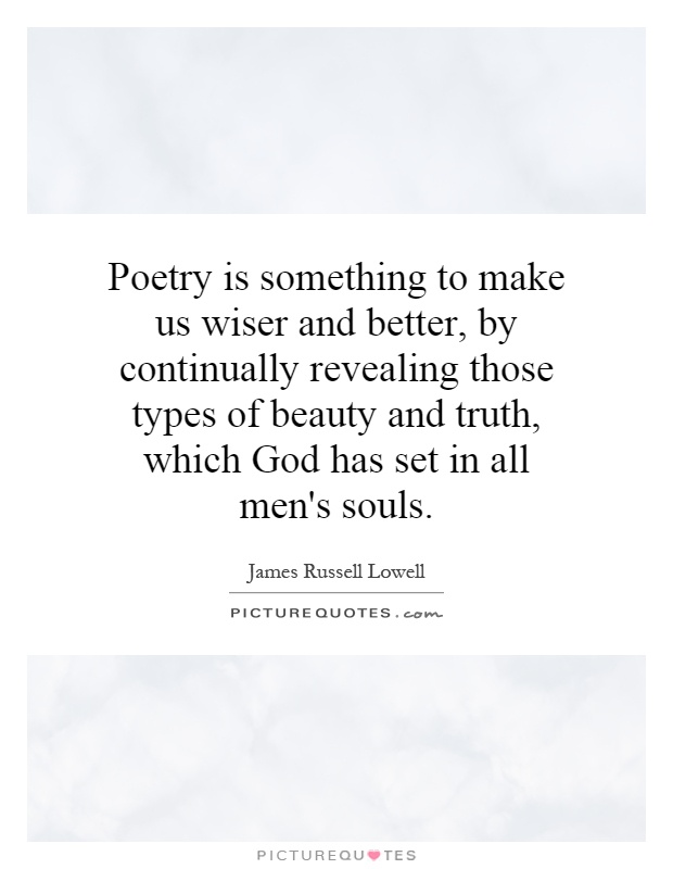 Poetry is something to make us wiser and better, by continually revealing those types of beauty and truth, which God has set in all men's souls Picture Quote #1