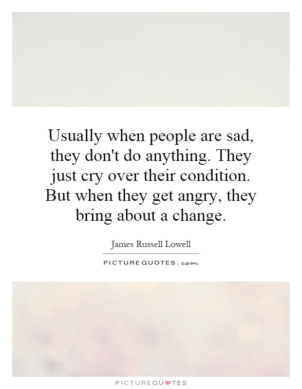 Usually when people are sad, they don't do anything. They just cry over their condition. But when they get angry, they bring about a change Picture Quote #1
