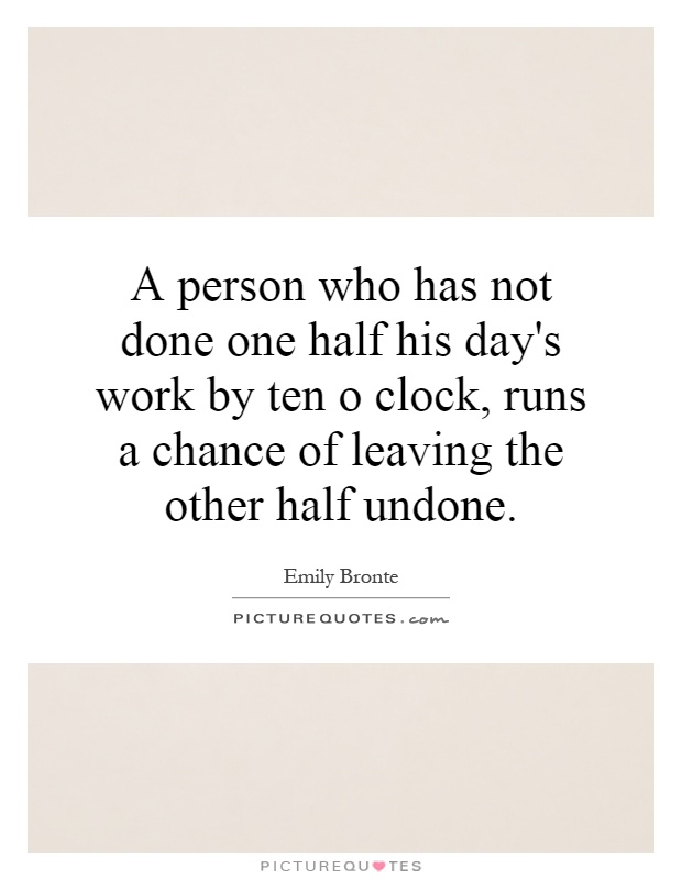 A person who has not done one half his day's work by ten o clock, runs a chance of leaving the other half undone Picture Quote #1
