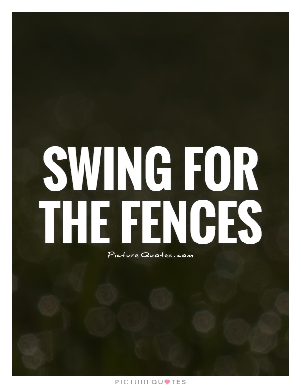 Fences Quotes Entrancing Swing For The Fences  Picture Quotes