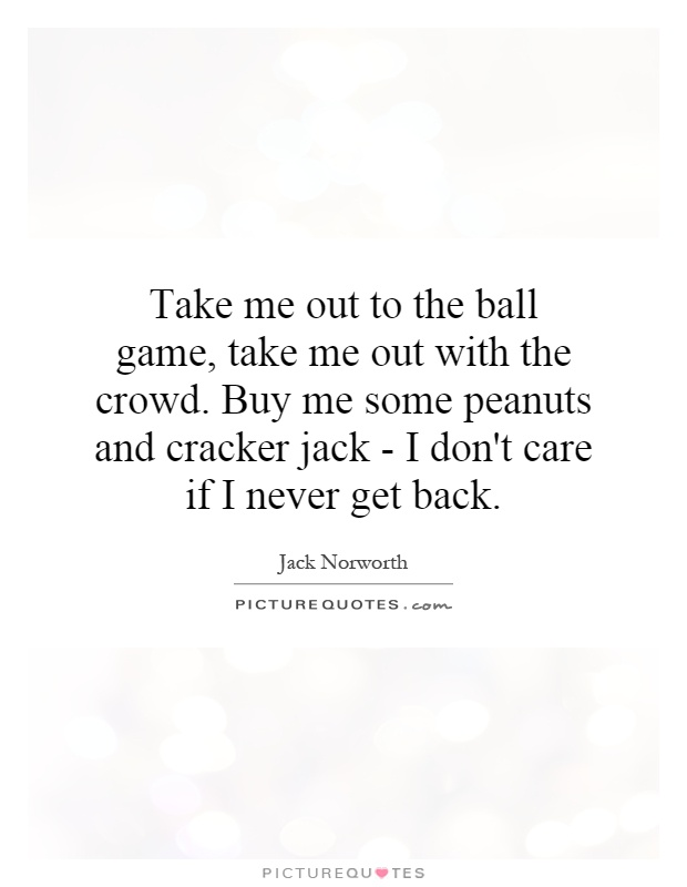 Take me out to the ball game, take me out with the crowd. Buy me some peanuts and cracker jack - I don't care if I never get back Picture Quote #1