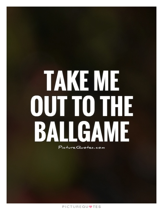 Take me out to the ballgame Picture Quote #1