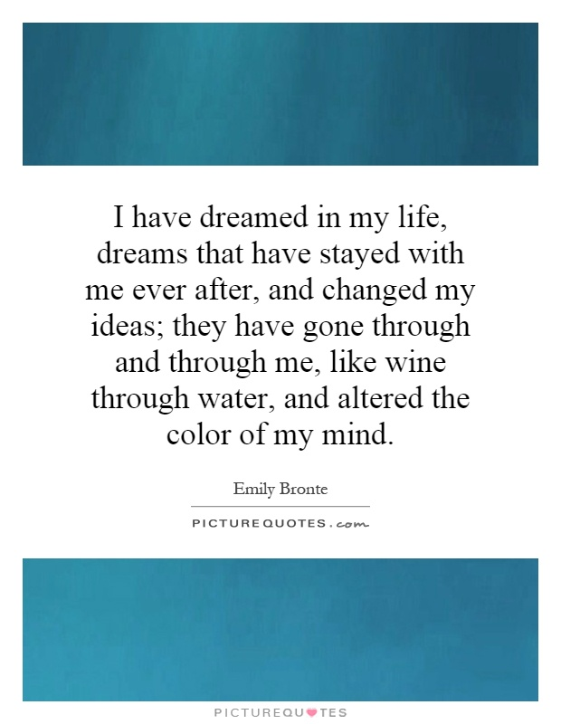 I have dreamed in my life, dreams that have stayed with me ever after, and changed my ideas; they have gone through and through me, like wine through water, and altered the color of my mind Picture Quote #1