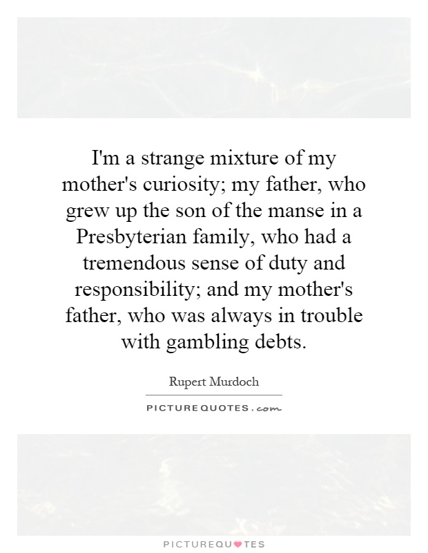 I'm a strange mixture of my mother's curiosity; my father, who grew up the son of the manse in a Presbyterian family, who had a tremendous sense of duty and responsibility; and my mother's father, who was always in trouble with gambling debts Picture Quote #1