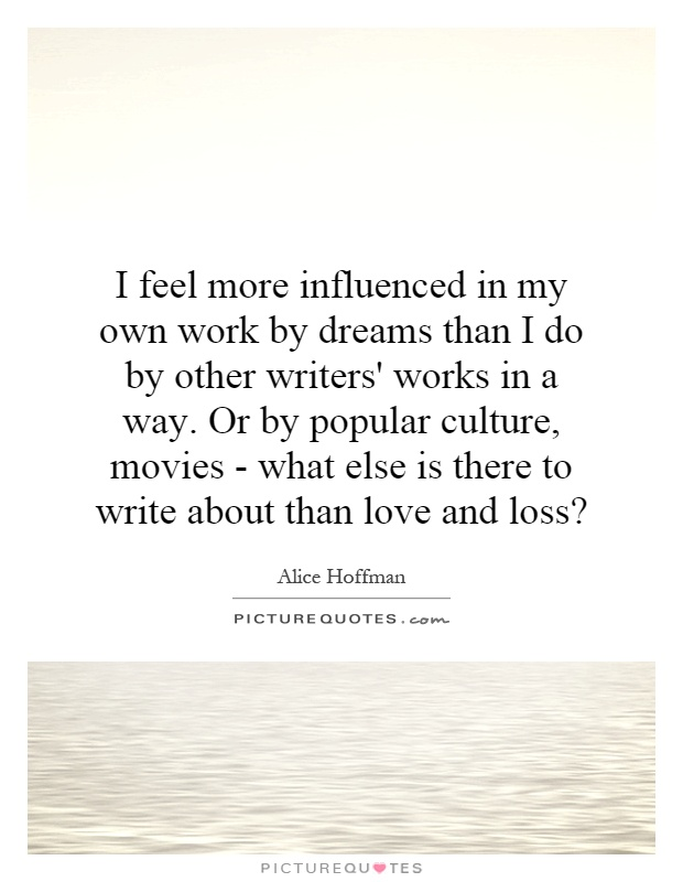 I feel more influenced in my own work by dreams than I do by other writers' works in a way. Or by popular culture, movies - what else is there to write about than love and loss? Picture Quote #1
