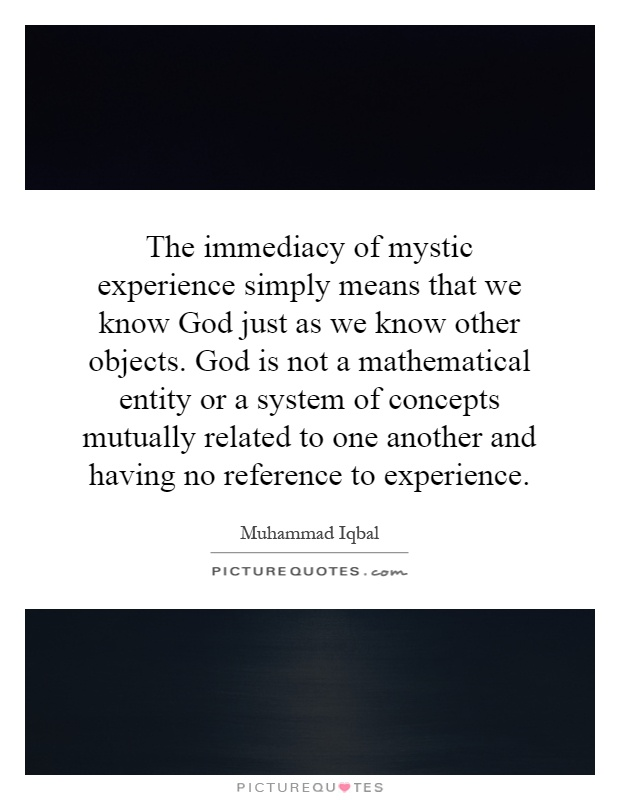 The immediacy of mystic experience simply means that we know God just as we know other objects. God is not a mathematical entity or a system of concepts mutually related to one another and having no reference to experience Picture Quote #1
