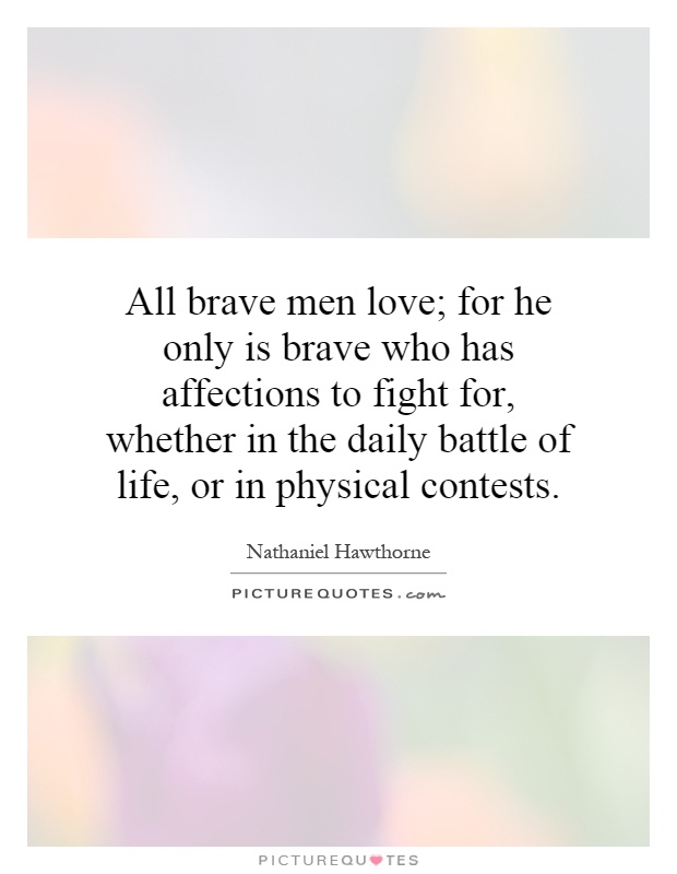 All brave men love; for he only is brave who has affections to fight for, whether in the daily battle of life, or in physical contests Picture Quote #1