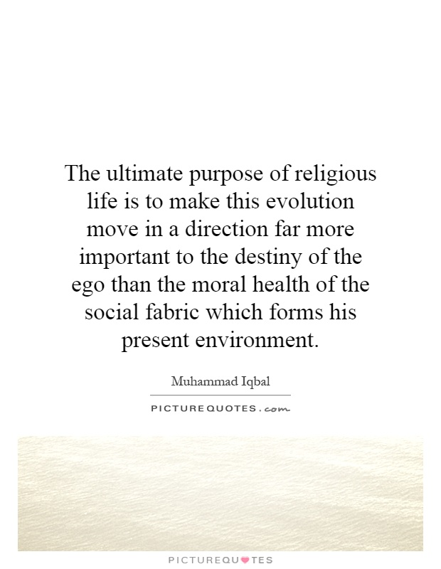 The ultimate purpose of religious life is to make this evolution move in a direction far more important to the destiny of the ego than the moral health of the social fabric which forms his present environment Picture Quote #1