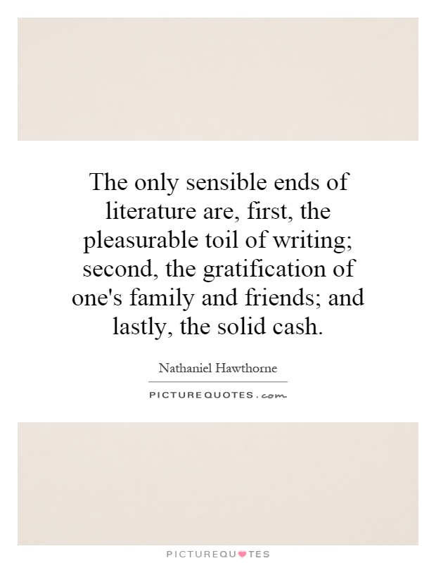 The only sensible ends of literature are, first, the pleasurable toil of writing; second, the gratification of one's family and friends; and lastly, the solid cash Picture Quote #1