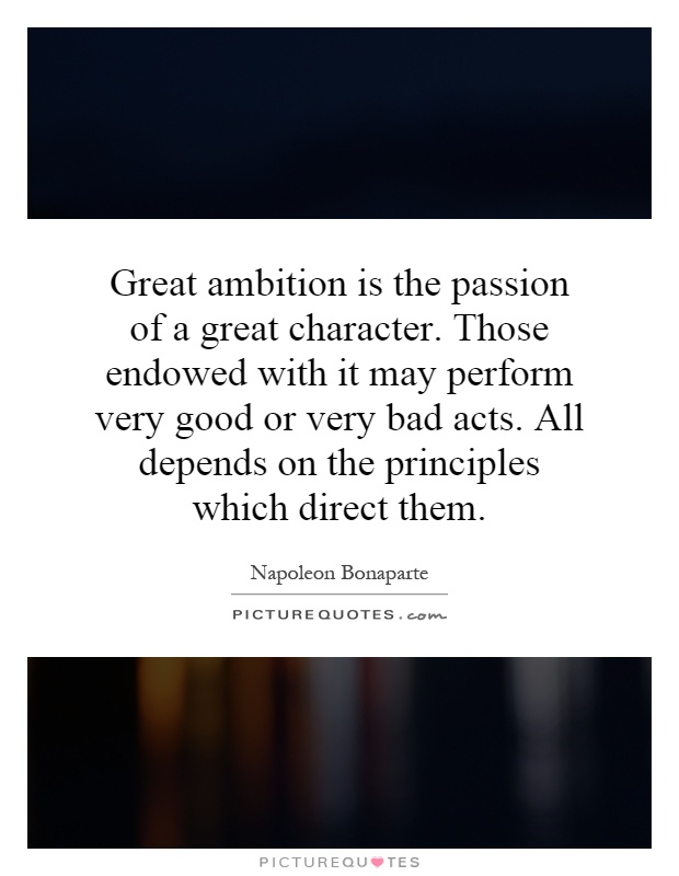Great ambition is the passion of a great character. Those endowed with it may perform very good or very bad acts. All depends on the principles which direct them Picture Quote #1