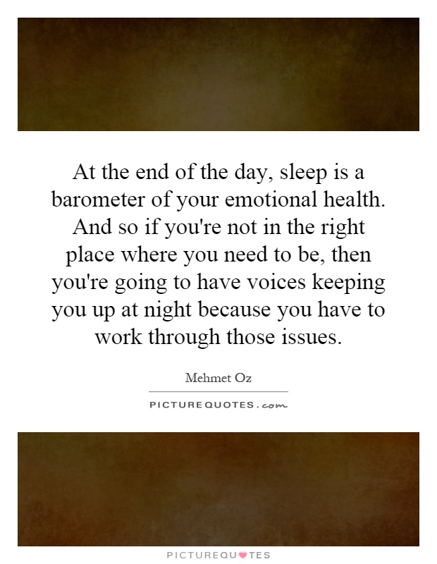 At the end of the day, sleep is a barometer of your emotional health. And so if you're not in the right place where you need to be, then you're going to have voices keeping you up at night because you have to work through those issues Picture Quote #1