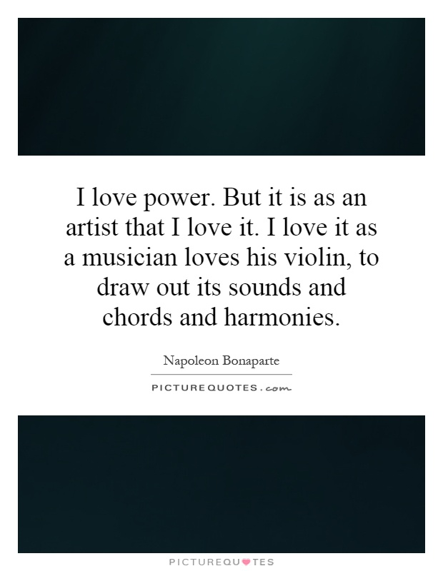 I love power. But it is as an artist that I love it. I love it as a musician loves his violin, to draw out its sounds and chords and harmonies Picture Quote #1