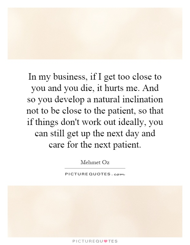 In my business, if I get too close to you and you die, it hurts me. And so you develop a natural inclination not to be close to the patient, so that if things don't work out ideally, you can still get up the next day and care for the next patient Picture Quote #1