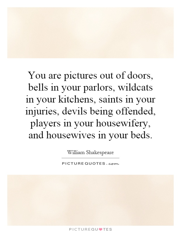 You are pictures out of doors, bells in your parlors, wildcats in your kitchens, saints in your injuries, devils being offended, players in your housewifery, and housewives in your beds Picture Quote #1