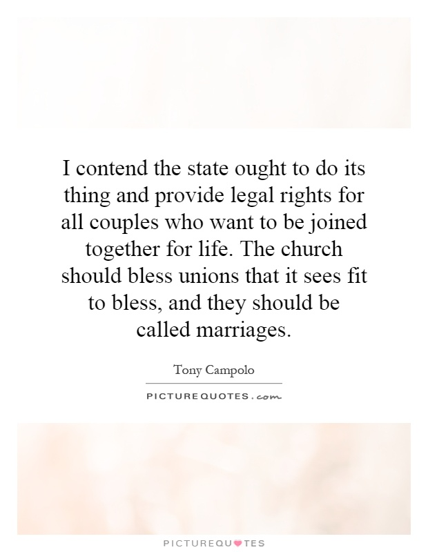 I contend the state ought to do its thing and provide legal rights for all couples who want to be joined together for life. The church should bless unions that it sees fit to bless, and they should be called marriages Picture Quote #1