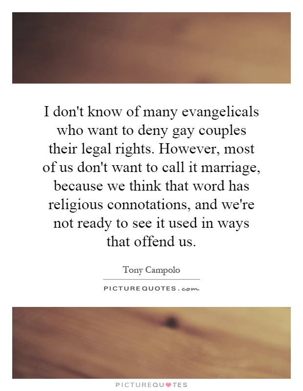 I don't know of many evangelicals who want to deny gay couples their legal rights. However, most of us don't want to call it marriage, because we think that word has religious connotations, and we're not ready to see it used in ways that offend us Picture Quote #1