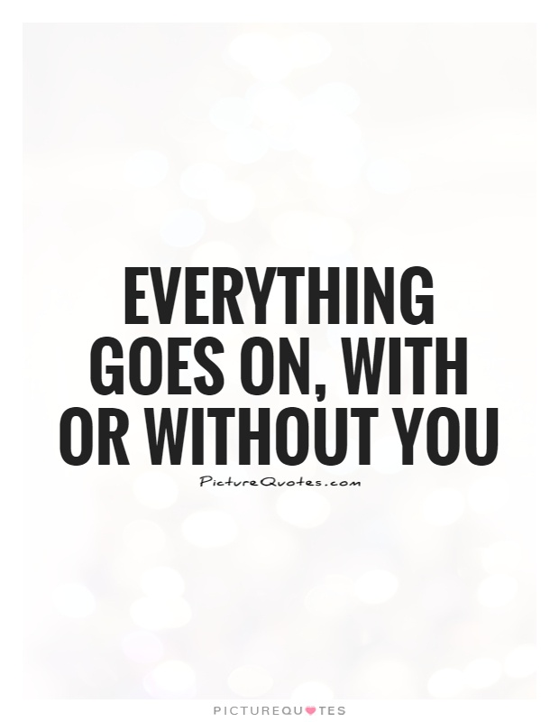 Everything goes on, with or without you Picture Quote #1