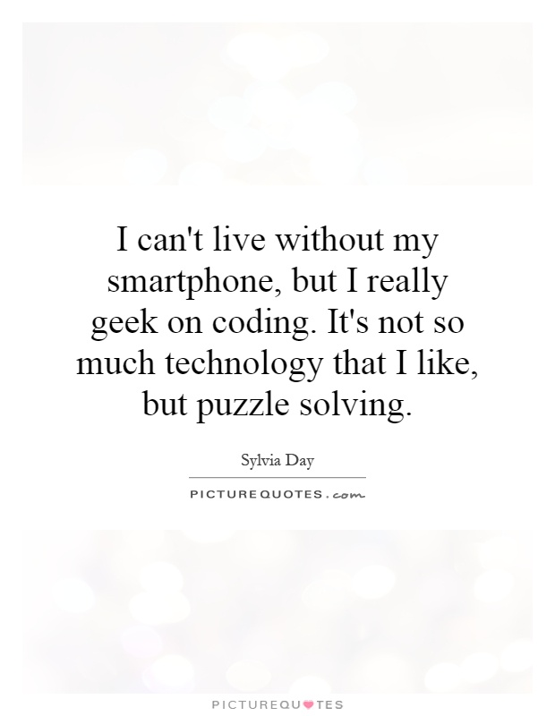 I can't live without my smartphone, but I really geek on coding. It's not so much technology that I like, but puzzle solving Picture Quote #1