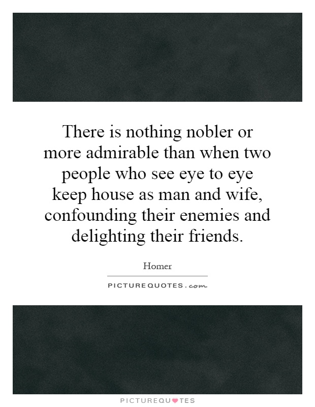 There is nothing nobler or more admirable than when two people who see eye to eye keep house as man and wife, confounding their enemies and delighting their friends Picture Quote #1