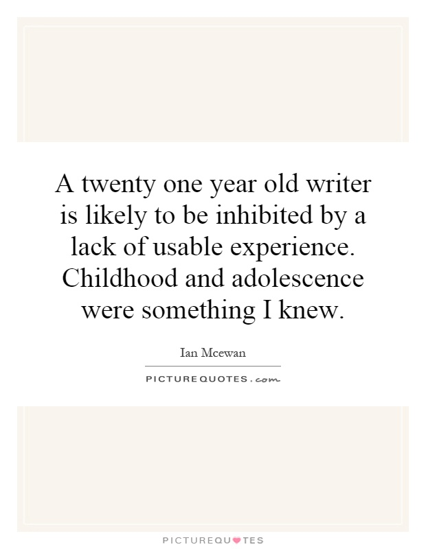 A twenty one year old writer is likely to be inhibited by a lack of usable experience. Childhood and adolescence were something I knew Picture Quote #1
