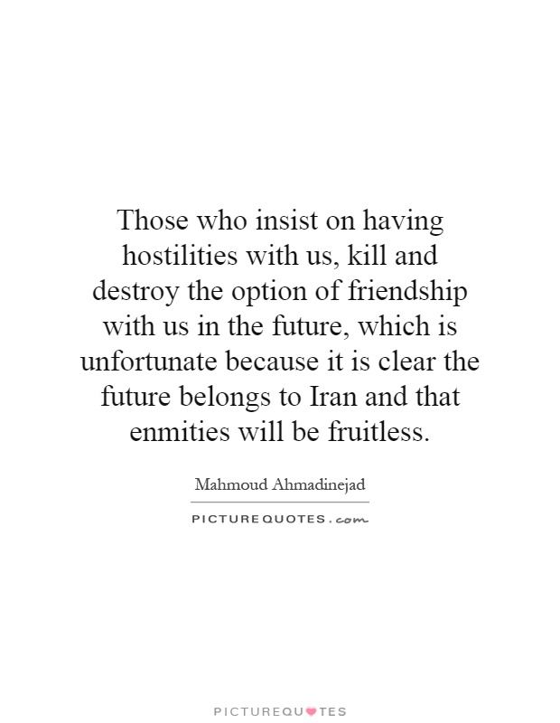 Those who insist on having hostilities with us, kill and destroy the option of friendship with us in the future, which is unfortunate because it is clear the future belongs to Iran and that enmities will be fruitless Picture Quote #1