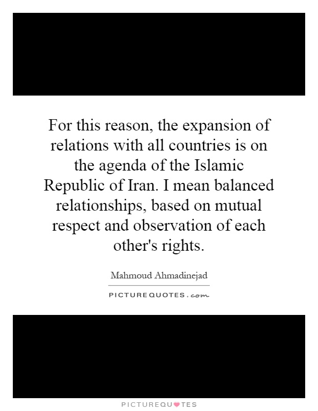 For this reason, the expansion of relations with all countries is on the agenda of the Islamic Republic of Iran. I mean balanced relationships, based on mutual respect and observation of each other's rights Picture Quote #1