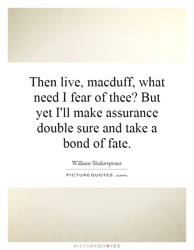 Then live, macduff, what need I fear of thee? But yet I'll make assurance double sure and take a bond of fate Picture Quote #1
